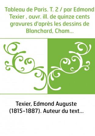 Tableau de Paris. T. 2 / par Edmond Texier , ouvr. ill. de quinze cents gravures d'après les dessins de Blanchard, Cham, Champin