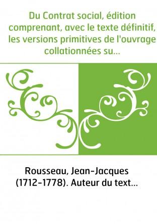 Du Contrat social, édition comprenant, avec le texte définitif, les versions primitives de l'ouvrage collationnées sur les manus