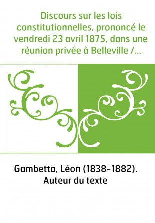 Discours sur les lois constitutionnelles, prononcé le vendredi 23 avril 1875, dans une réunion privée à Belleville / par M. Gamb