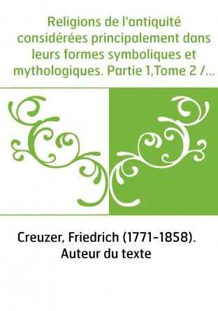 Religions de l'antiquité considérées principalement dans leurs formes symboliques et mythologiques. Partie 1,Tome 2 / ouvrage tr