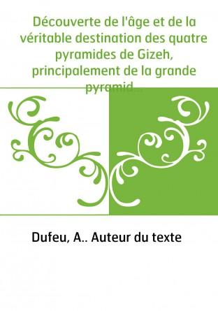 Découverte de l'âge et de la véritable destination des quatre pyramides de Gizeh, principalement de la grande pyramide... par A.