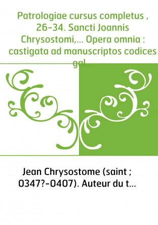 Patrologiae cursus completus , 26-34. Sancti Joannis Chrysostomi,... Opera omnia : castigata ad manuscriptos codices gallicos, v