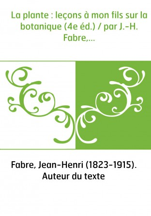 La plante : leçons à mon fils sur la botanique (4e éd.) / par J.-H. Fabre,...