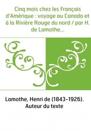 Cinq mois chez les Français d'Amérique : voyage au Canada et à la Rivière Rouge du nord / par H. de Lamothe...