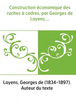 Construction économique des ruches à cadres, par Georges de Layens,...