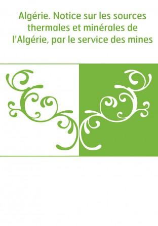 Algérie. Notice sur les sources thermales et minérales de l'Algérie, par le service des mines