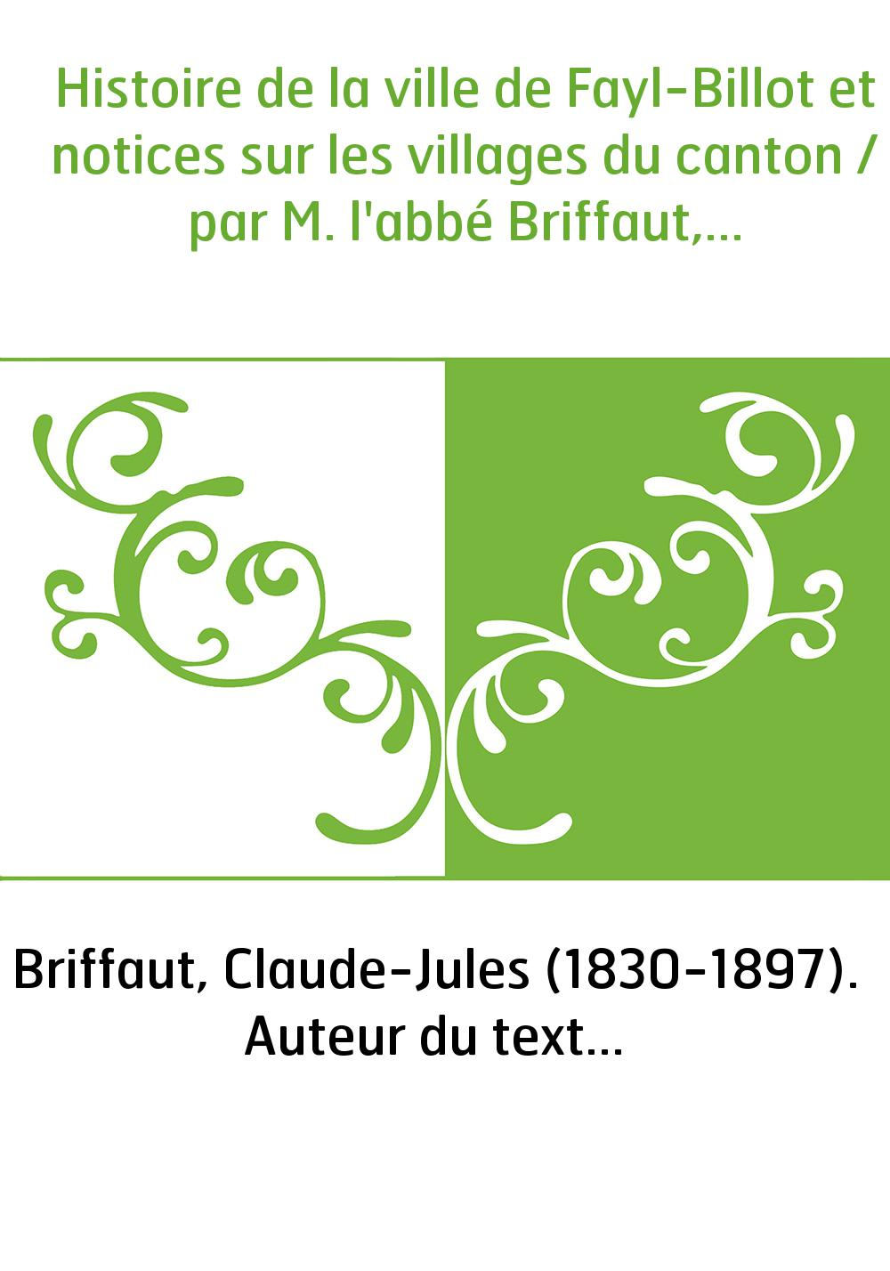 Histoire de la ville de Fayl-Billot et notices sur les villages du canton / par M. l'abbé Briffaut,...