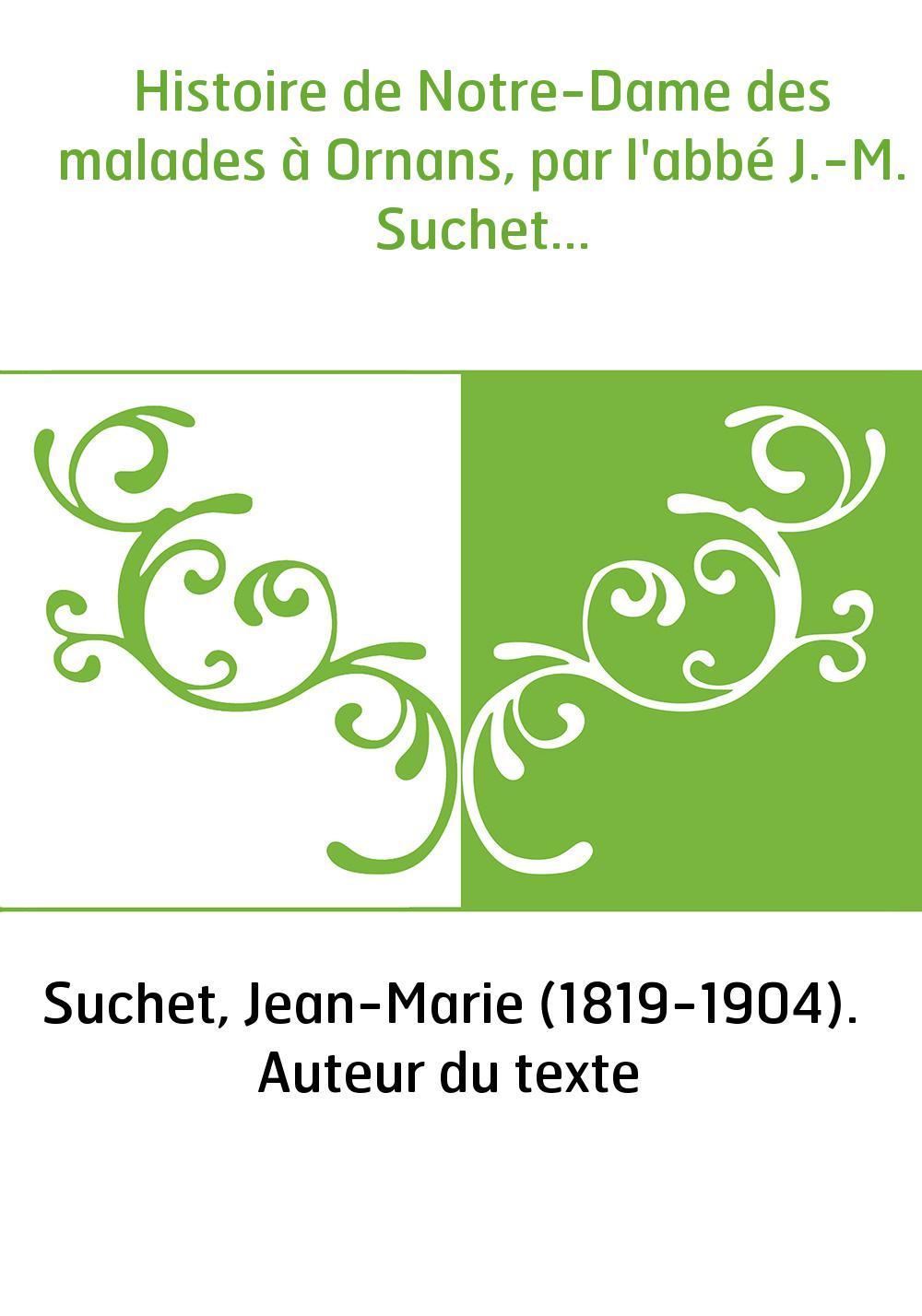 Histoire de Notre-Dame des malades à Ornans, par l'abbé J.-M. Suchet...