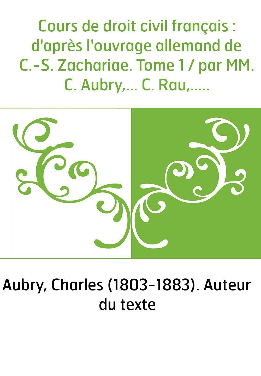 Cours de droit civil français : d'après l'ouvrage allemand de C.-S. Zachariae. Tome 1 / par MM. C. Aubry,... C. Rau,...