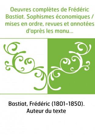 Oeuvres complètes de Frédéric Bastiat. Sophismes économiques / mises en ordre, revues et annotées d'après les manuscrits de l'au