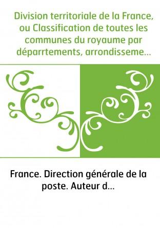 Division territoriale de la France, ou Classification de toutes les communes du royaume par déparrtements, arrondissements et ca