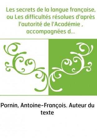 Les secrets de la langue française, ou Les difficultés résolues d'après l'autorité de l'Académie , accompagnées de discussions q
