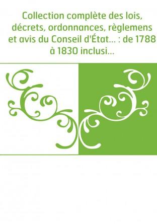 Collection complète des lois, décrets, ordonnances, règlemens et avis du Conseil d'État... : de 1788 à 1830 inclusivement, par o
