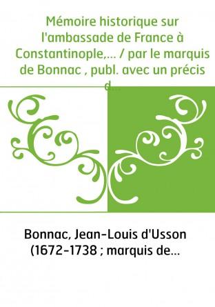 Mémoire historique sur l'ambassade de France à Constantinople,... / par le marquis de Bonnac , publ. avec un précis de ses négoc
