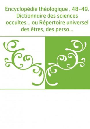 Encyclopédie théologique , 48-49. Dictionnaire des sciences occultes... ou Répertoire universel des êtres, des personnages, des