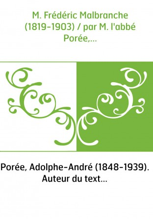 M. Frédéric Malbranche (1819-1903) / par M. l'abbé Porée,...