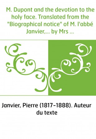 """M. Dupont and the devotion to the holy face. Translated from the """"Biographical notice"""" of M. l'abbé Janvier,... by Mrs A.-R. Ben"""