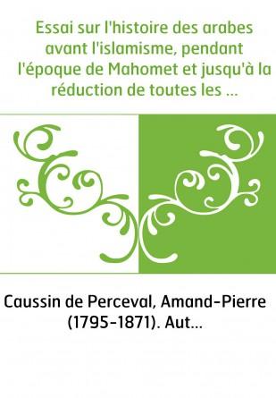 Essai sur l'histoire des arabes avant l'islamisme, pendant l'époque de Mahomet et jusqu'à la réduction de toutes les tribus sous