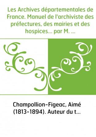 Les Archives départementales de France. Manuel de l'archiviste des préfectures, des mairies et des hospices... par M. Aimé Champ