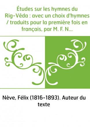 Études sur les hymnes du Rig-Vêda : avec un choix d'hymnes / traduits pour la première fois en français, par M. F. Nève,...