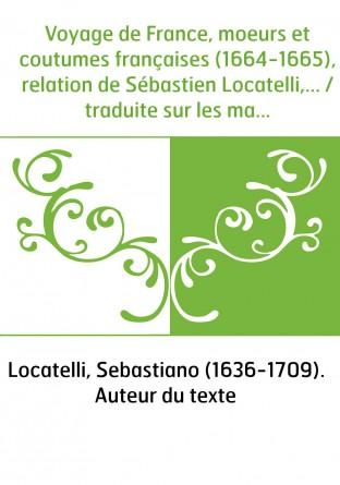 Voyage de France, moeurs et coutumes françaises (1664-1665), relation de Sébastien Locatelli,... / traduite sur les manuscrits a