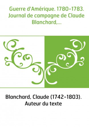 Guerre d'Amérique. 1780-1783. Journal de campagne de Claude Blanchard,...