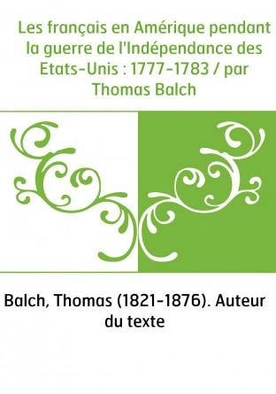 Les français en Amérique pendant la guerre de l'Indépendance des Etats-Unis : 1777-1783 / par Thomas Balch