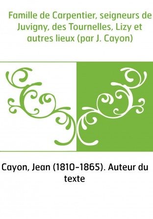 Famille de Carpentier, seigneurs de Juvigny, des Tournelles, Lizy et autres lieux (par J. Cayon)
