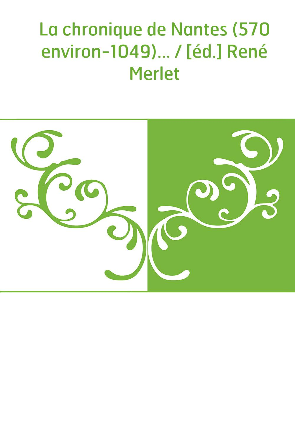 La chronique de Nantes (570 environ-1049)... / [éd.] René Merlet