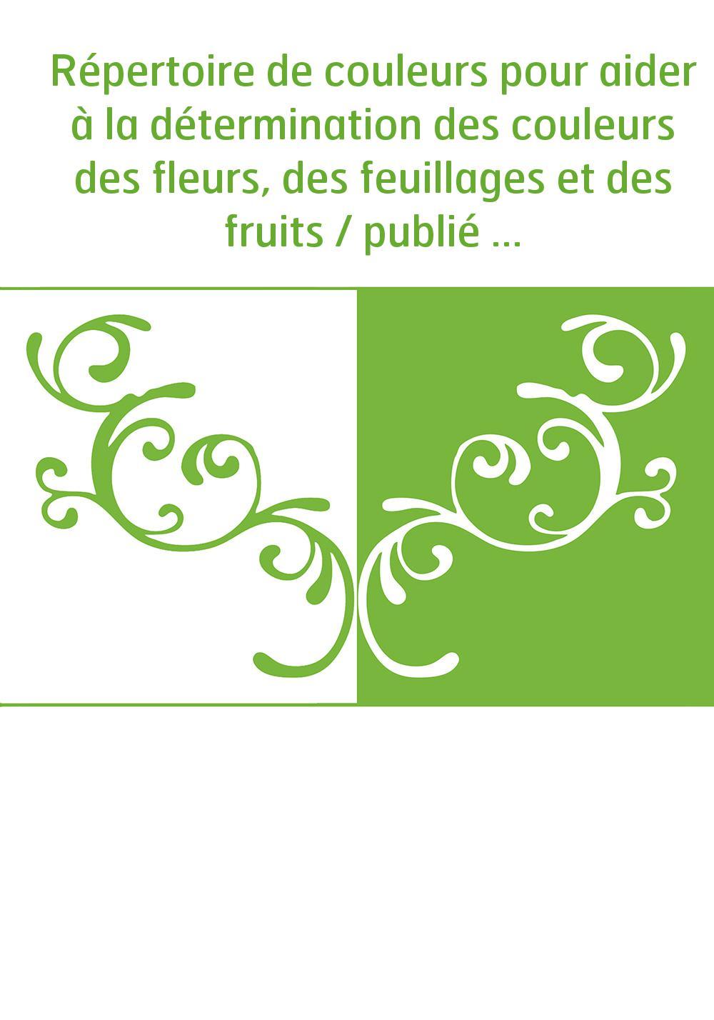 Répertoire de couleurs pour aider à la détermination des couleurs des fleurs, des feuillages et des fruits / publié par la Socié