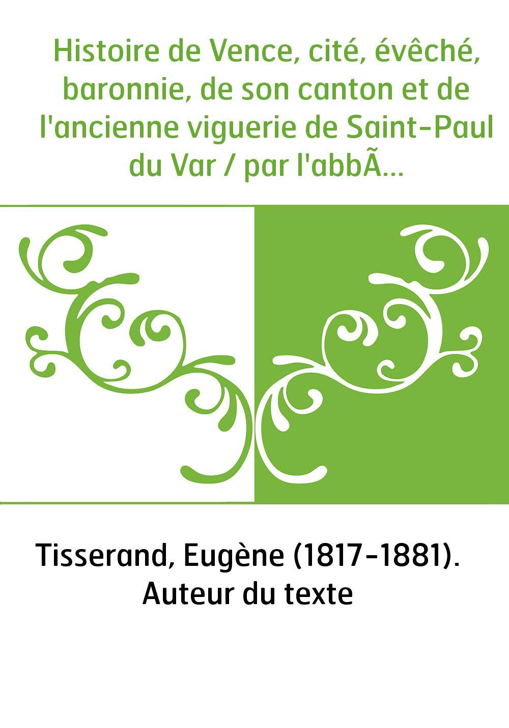 Histoire de Vence, cité, évêché, baronnie, de son canton et de l'ancienne viguerie de Saint-Paul du Var / par l'abbé E. Tisseran