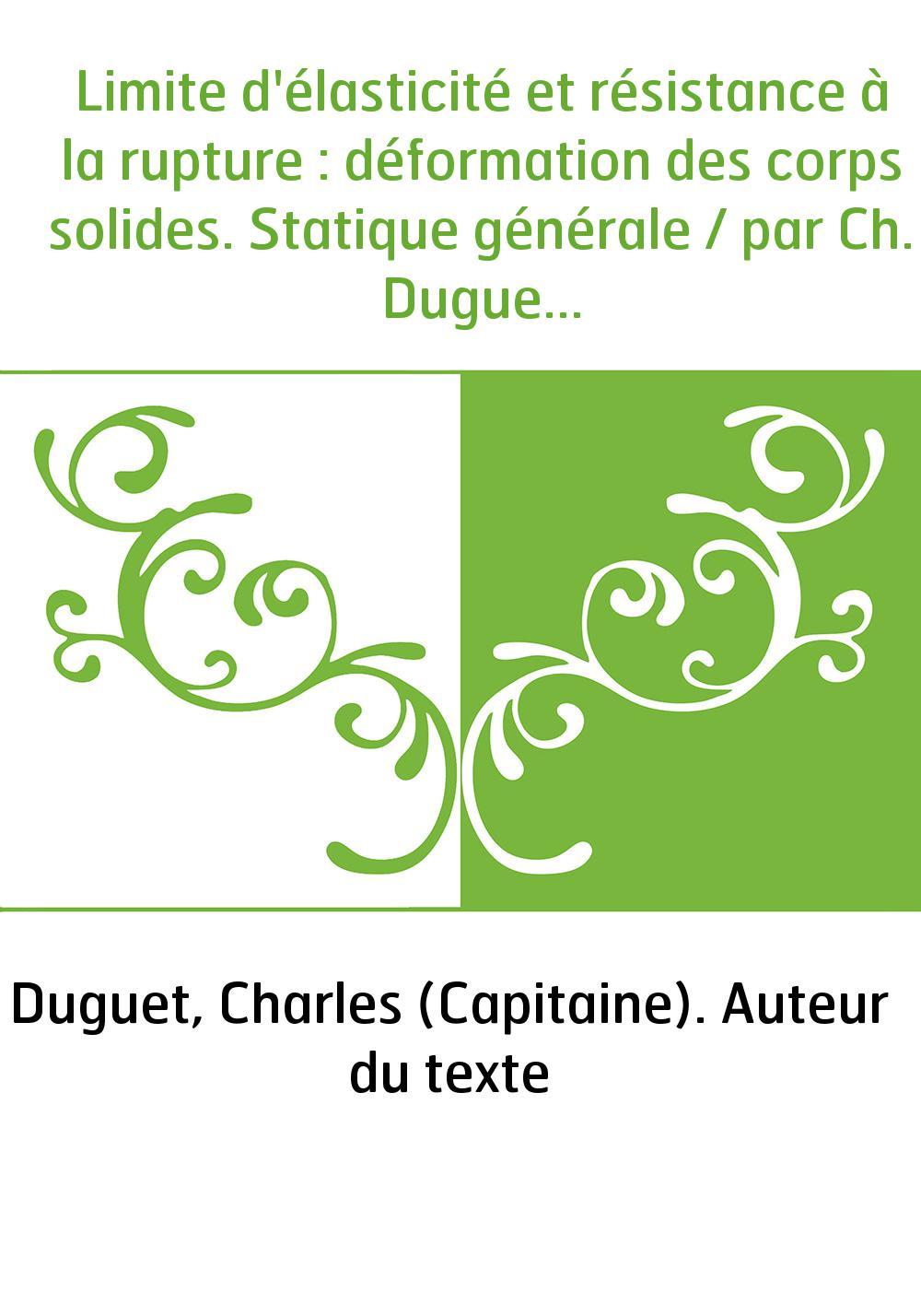 Limite d'élasticité et résistance à la rupture : déformation des corps solides. Statique générale / par Ch. Duguet,...