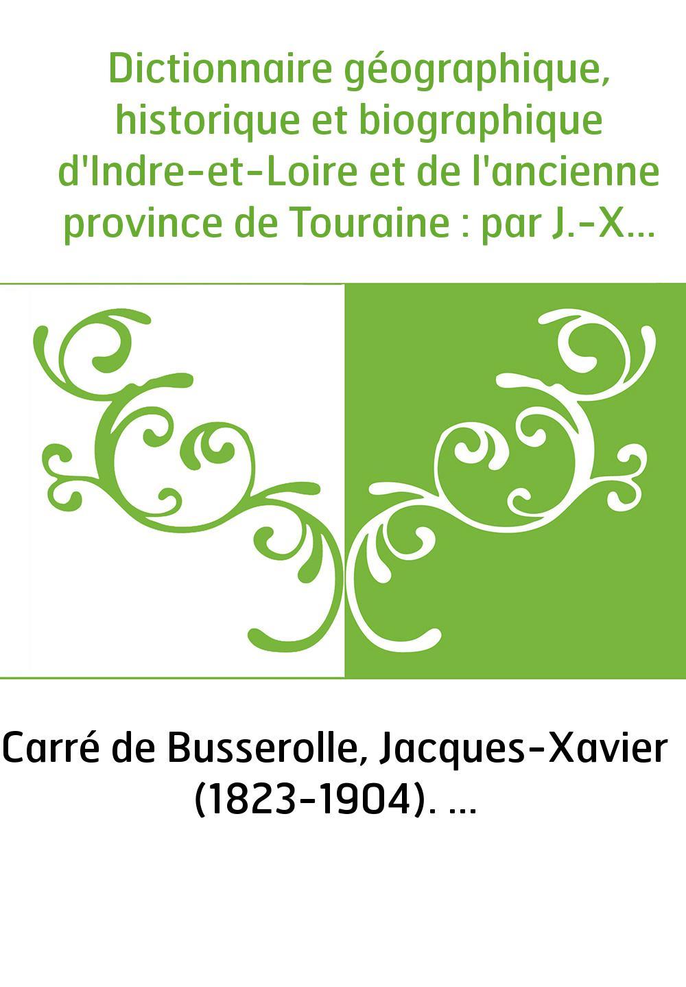 Dictionnaire géographique, historique et biographique d'Indre-et-Loire et de l'ancienne province de Touraine : par J.-X. Carré d
