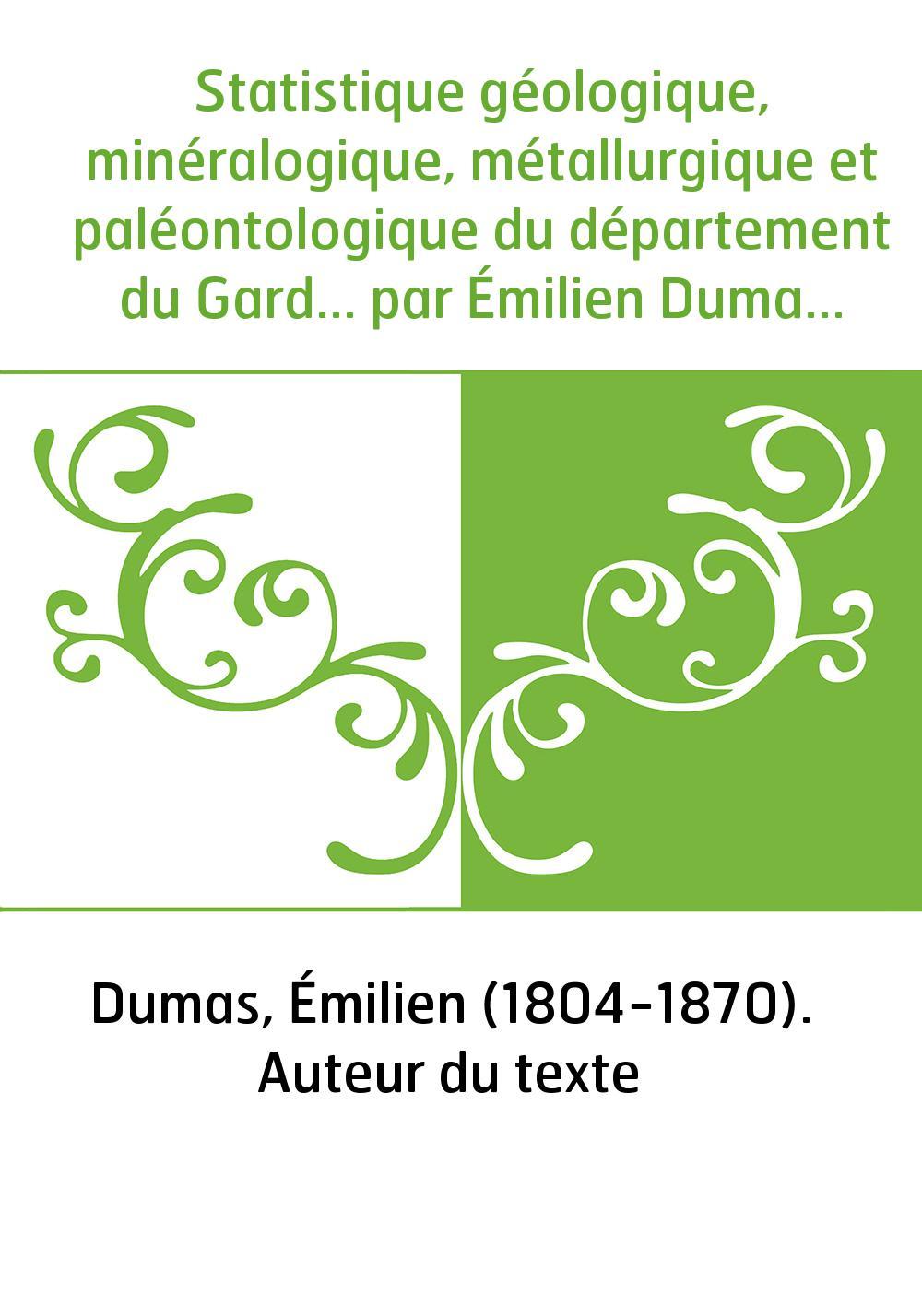 Statistique géologique, minéralogique, métallurgique et paléontologique du département du Gard... par Émilien Dumas,... 1re [-3e