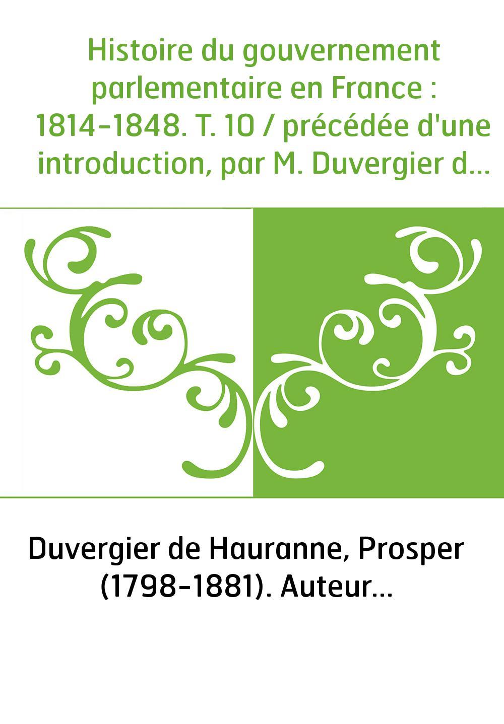 Histoire du gouvernement parlementaire en France : 1814-1848. T. 10 / précédée d'une introduction, par M. Duvergier de Hauranne