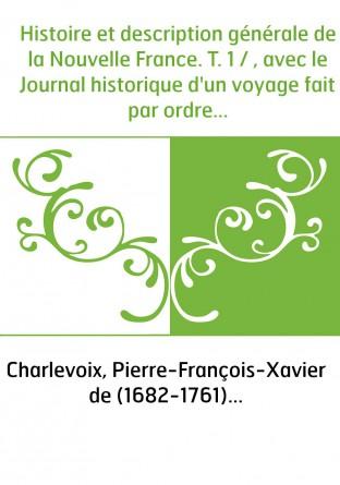 Histoire et description générale de la Nouvelle France. T. 1 / , avec le Journal historique d'un voyage fait par ordre du roi da