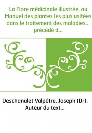 La Flore médicinale illustrée, ou Manuel des plantes les plus usitées dans le traitement des maladies... précédé d'un glossaire