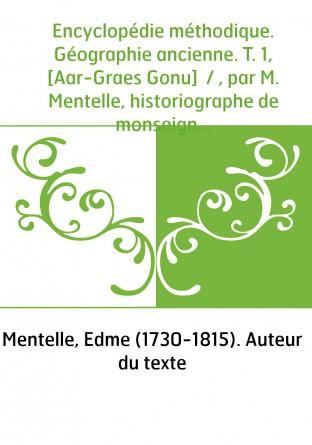 Encyclopédie méthodique. Géographie ancienne. T. 1, [Aar-Graes Gonu] / , par M. Mentelle, historiographe de monseigneur comte d