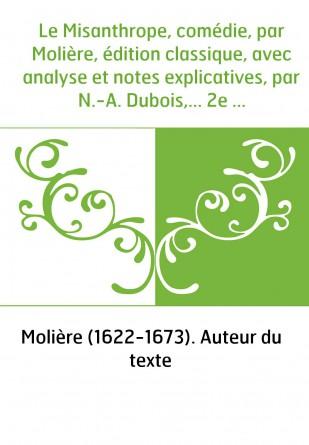 Le Misanthrope, comédie, par Molière, édition classique, avec analyse et notes explicatives, par N.-A. Dubois,... 2e édition