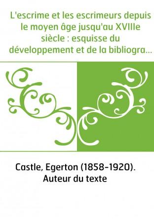L'escrime et les escrimeurs depuis le moyen âge jusqu'au XVIIIe siècle : esquisse du développement et de la bibliographie de l'a
