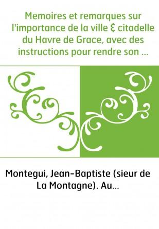 Memoires et remarques sur l'importance de la ville & citadelle du Havre de Grace, avec des instructions pour rendre son port un