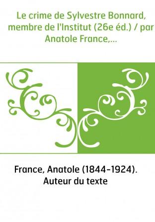 Le crime de Sylvestre Bonnard, membre de l'Institut (26e éd.) / par Anatole France,...
