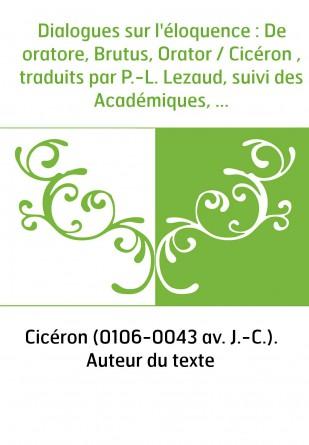Dialogues sur l'éloquence : De oratore, Brutus, Orator / Cicéron , traduits par P.-L. Lezaud, suivi des Académiques, livre Ier,
