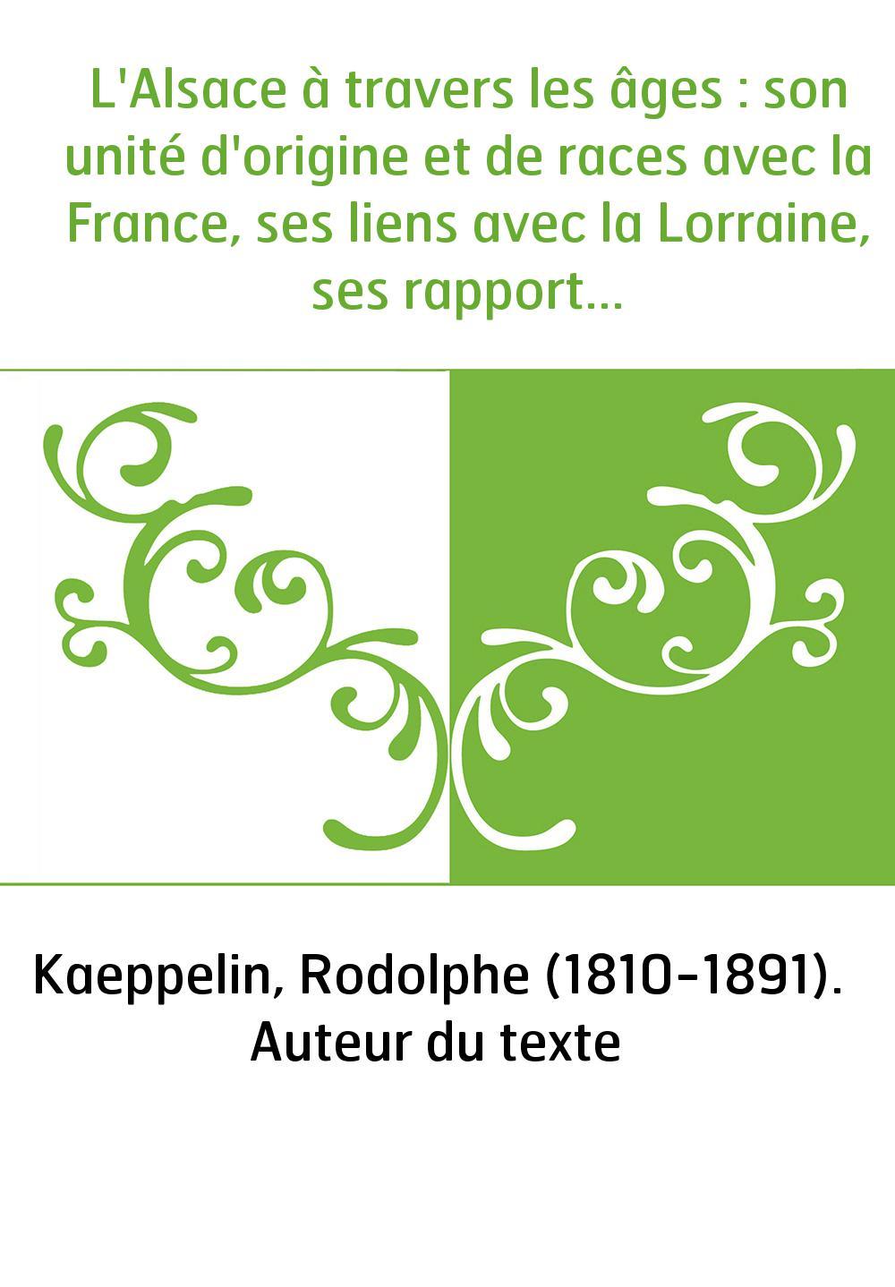 L'Alsace à travers les âges : son unité d'origine et de races avec la France, ses liens avec la Lorraine, ses rapports avec l'Al