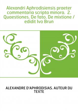 Alexandri Aphrodisiensis praeter commentaria scripta minora. 2. Quaestiones. De fato. De mixtione / edidit Ivo Brun