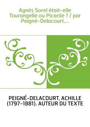 Agnès Sorel était-elle Tourangelle ou Picarde ? / par Peigné-Delacourt,...