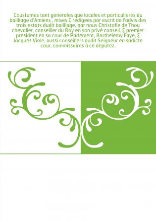 Coustumes tant generales que locales et particulieres du bailliage d'Amiens , mises & redigees par escrit de l'advis des trois e