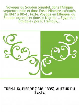 Voyages au Soudan oriental, dans l'Afrique septentrionale et dans l'Asie Mineure exécutés de 1847 à 1854 , Texte. Voyage en Éthi