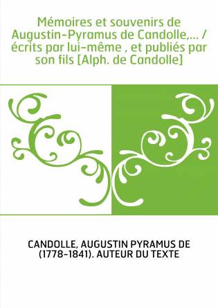 Mémoires et souvenirs de Augustin-Pyramus de Candolle,... / écrits par lui-même , et publiés par son fils [Alph. de Candolle]
