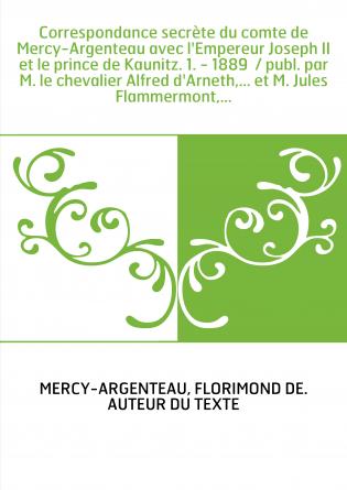Correspondance secrète du comte de Mercy-Argenteau avec l'Empereur Joseph II et le prince de Kaunitz. 1. - 1889 / publ. par M.